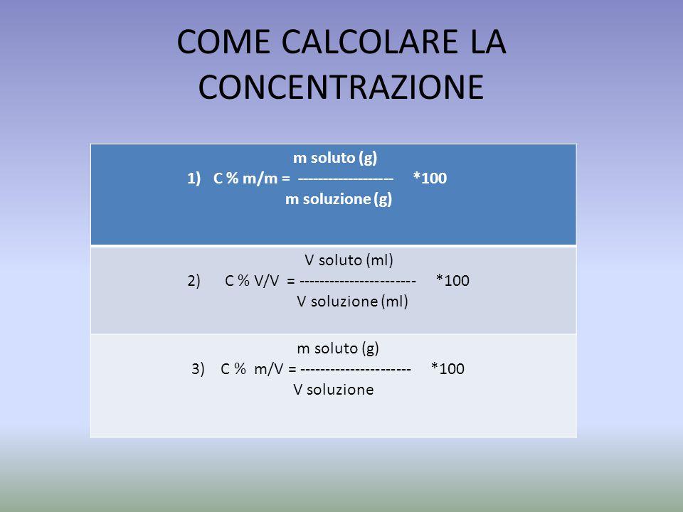COME CALCOLARE LA CONCENTRAZIONE m soluto (g) 1) C % m/m = ------------------- *100 m soluzione (g) V soluto (ml) 2) C % V/V = ----------------------- *100 V soluzione (ml) m soluto (g) 3) C % m/V = ---------------------- *100 V soluzione