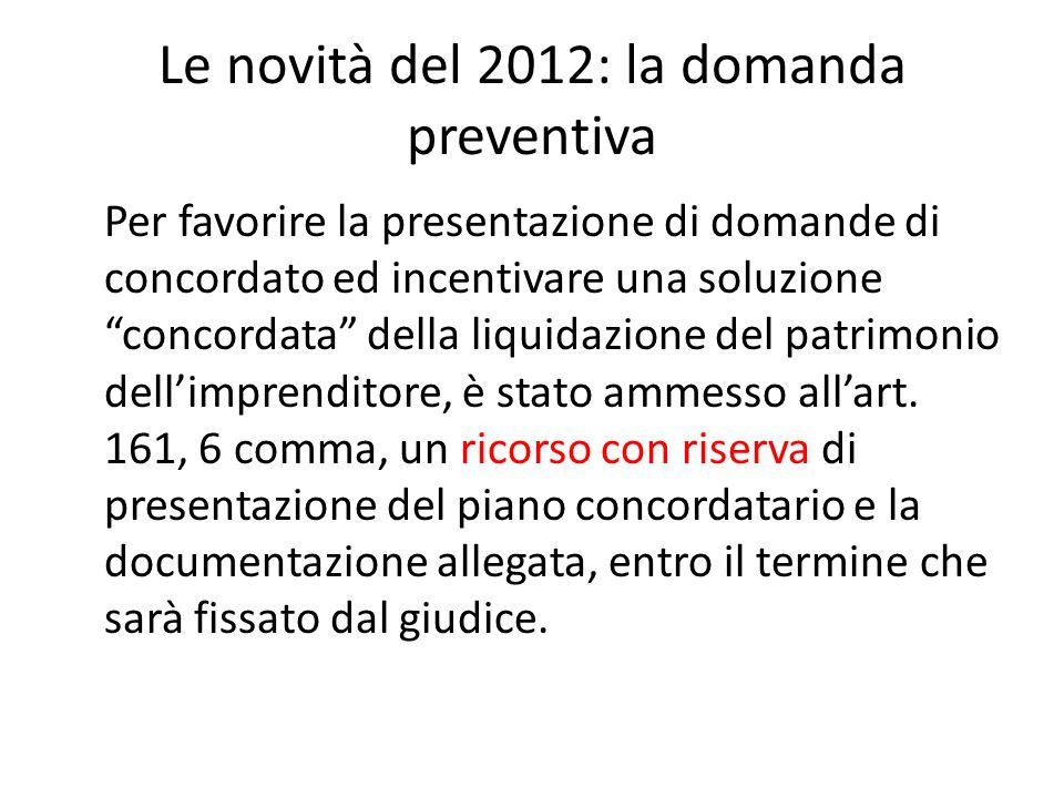 Le novità del 2012: la domanda preventiva Per favorire la presentazione di domande di concordato ed incentivare una soluzione concordata della liquidazione del patrimonio dell'imprenditore, è stato ammesso all'art.