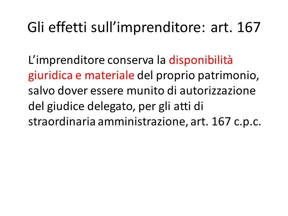 Gli effetti sull'imprenditore: art. 167 L'imprenditore conserva la disponibilità giuridica e materiale del proprio patrimonio, salvo dover essere muni