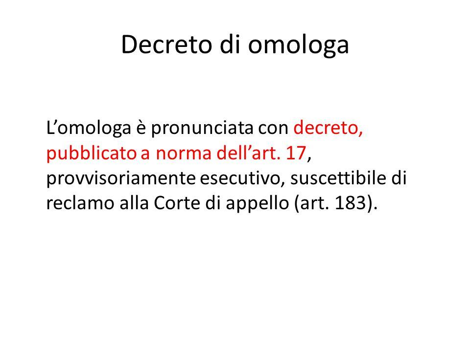 Decreto di omologa L'omologa è pronunciata con decreto, pubblicato a norma dell'art. 17, provvisoriamente esecutivo, suscettibile di reclamo alla Cort