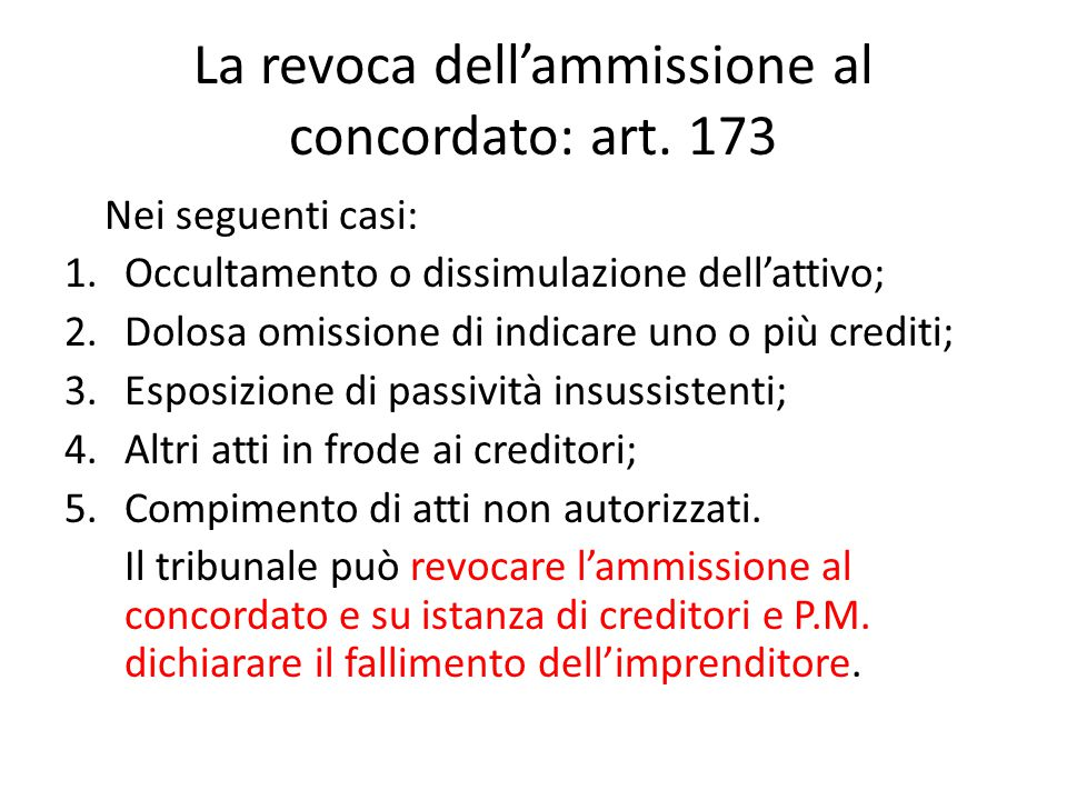 La revoca dell'ammissione al concordato: art. 173 Nei seguenti casi: 1.Occultamento o dissimulazione dell'attivo; 2.Dolosa omissione di indicare uno o