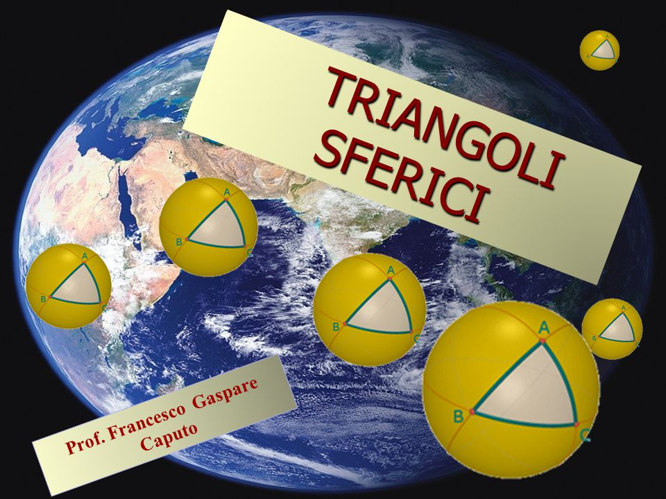 TRIANGOLI TRIANGOLI SFERICI SFERICI Prof. Francesco Gaspare Caputo