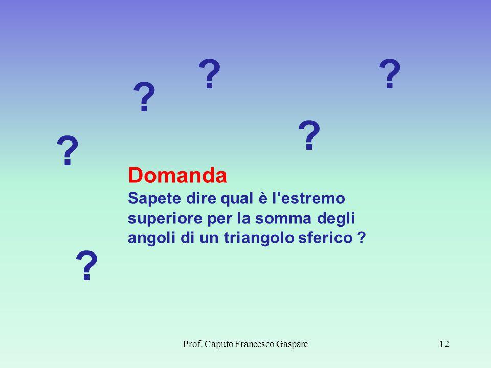 Prof. Caputo Francesco Gaspare12 Domanda Sapete dire qual è l'estremo superiore per la somma degli angoli di un triangolo sferico ? ? ? ? ? ? ?