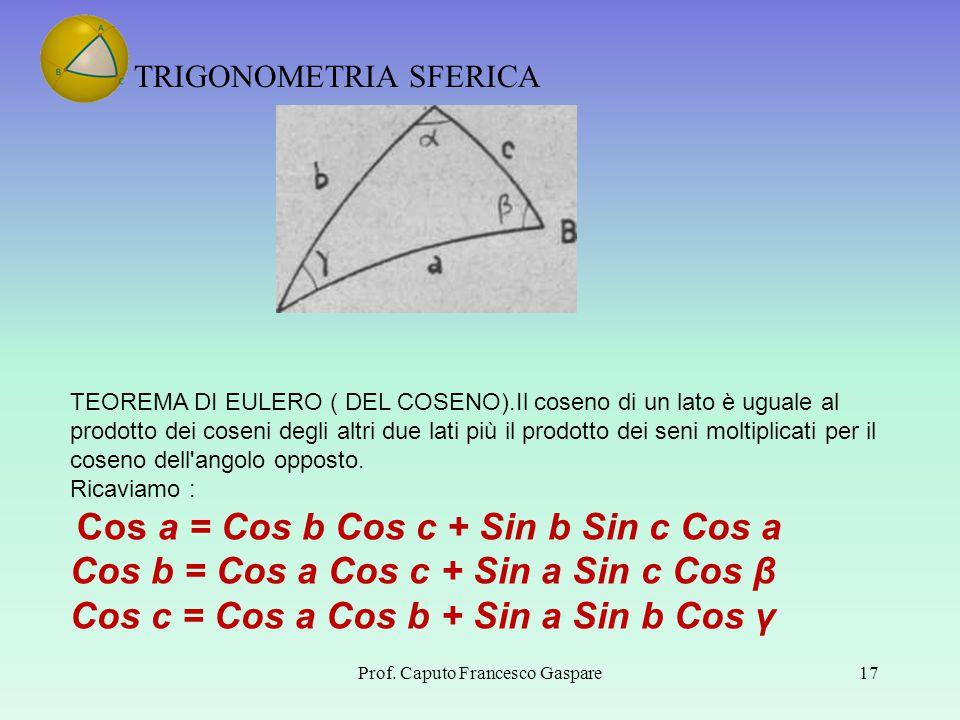 TRIGONOMETRIA SFERICA Prof. Caputo Francesco Gaspare17 TEOREMA DI EULERO ( DEL COSENO).Il coseno di un lato è uguale al prodotto dei coseni degli altr