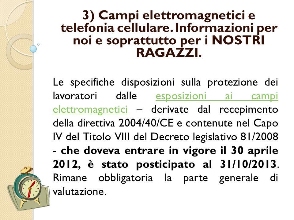 Le specifiche disposizioni sulla protezione dei lavoratori dalle esposizioni ai campi elettromagnetici – derivate dal recepimento della direttiva 2004/40/CE e contenute nel Capo IV del Titolo VIII del Decreto legislativo 81/2008 - che doveva entrare in vigore il 30 aprile 2012, è stato posticipato al 31/10/2013.