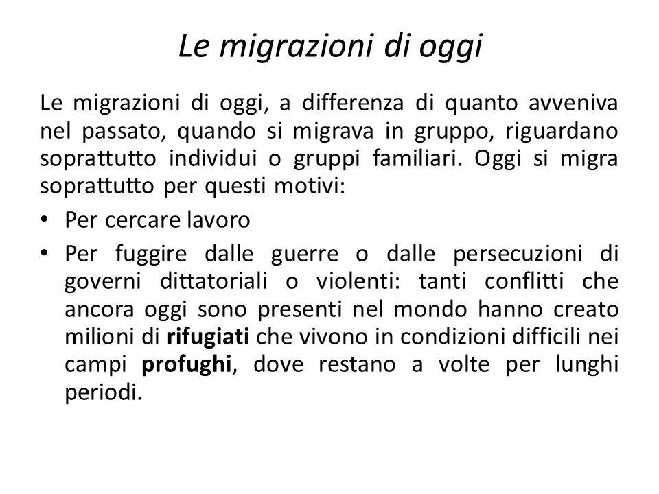 Le migrazioni di oggi Le migrazioni di oggi, a differenza di quanto avveniva nel passato, quando si migrava in gruppo, riguardano soprattutto individui o gruppi familiari.
