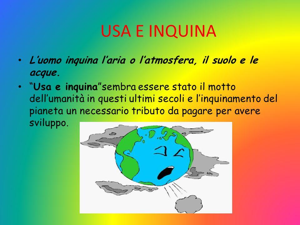 """USA E INQUINA L'uomo inquina l'aria o l'atmosfera, il suolo e le acque. """"Usa e inquina""""sembra essere stato il motto dell'umanità in questi ultimi seco"""