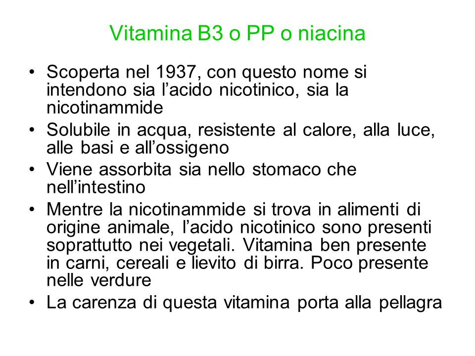 Vitamina B3 o PP o niacina Scoperta nel 1937, con questo nome si intendono sia l'acido nicotinico, sia la nicotinammide Solubile in acqua, resistente