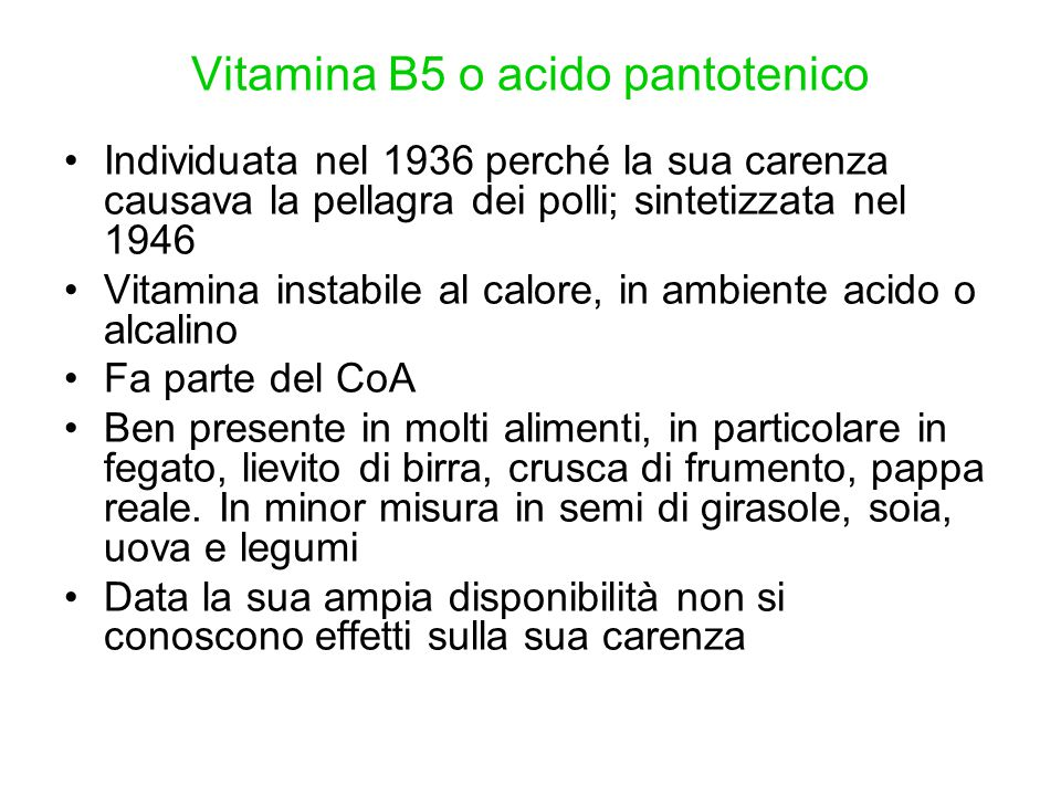 Vitamina B5 o acido pantotenico Individuata nel 1936 perché la sua carenza causava la pellagra dei polli; sintetizzata nel 1946 Vitamina instabile al
