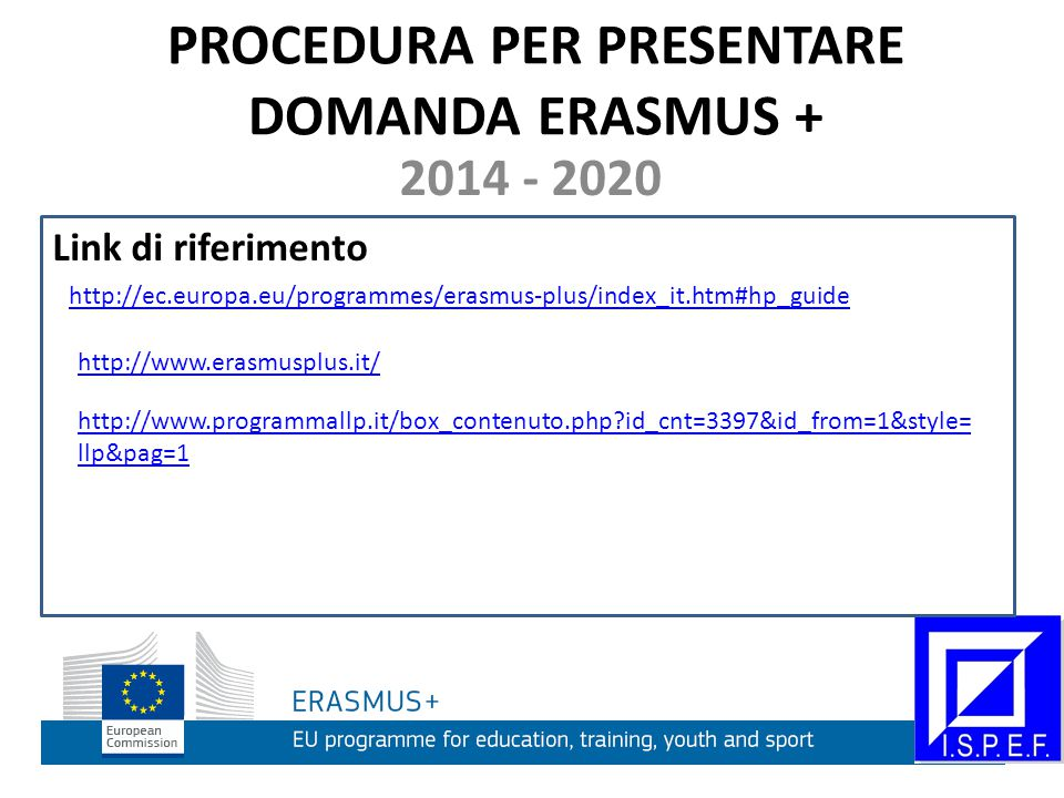 PROCEDURA PER PRESENTARE DOMANDA ERASMUS + 2014 - 2020 Link di riferimento http://ec.europa.eu/programmes/erasmus-plus/index_it.htm#hp_guide http://www.erasmusplus.it/ http://www.programmallp.it/box_contenuto.php?id_cnt=3397&id_from=1&style= llp&pag=1