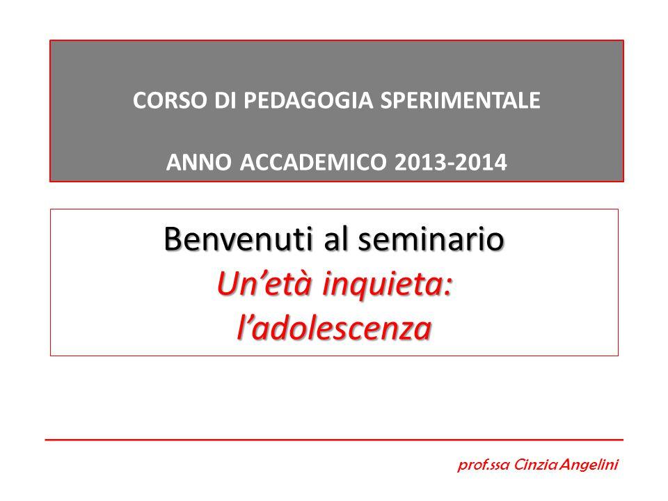 Benvenuti al seminario Un'età inquieta: l'adolescenza CORSO DI PEDAGOGIA SPERIMENTALE ANNO ACCADEMICO 2013-2014 prof.ssa Cinzia Angelini