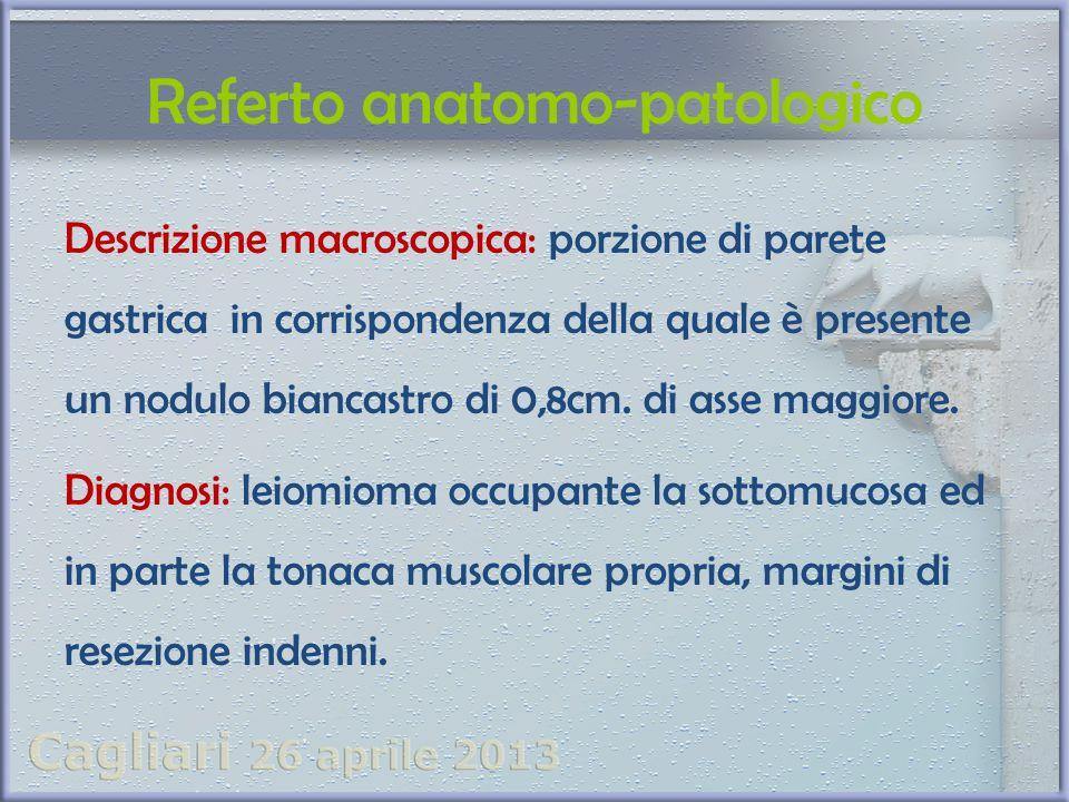 Referto anatomo-patologico Descrizione macroscopica: porzione di parete gastrica in corrispondenza della quale è presente un nodulo biancastro di 0,8c