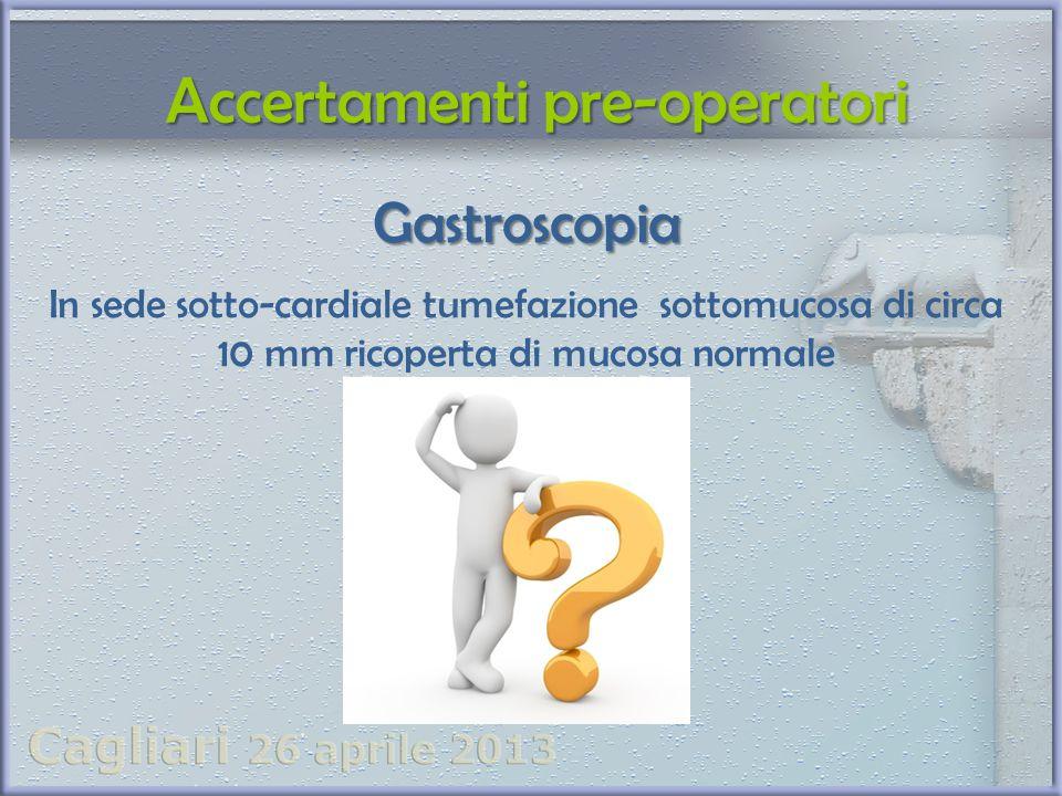 Accertamenti pre-operatori Accertamenti pre-operatori Gastroscopia In sede sotto-cardiale tumefazione sottomucosa di circa 10 mm ricoperta di mucosa n
