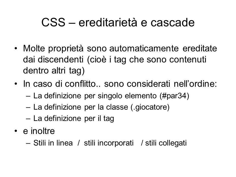 CSS – ereditarietà e cascade Molte proprietà sono automaticamente ereditate dai discendenti (cioè i tag che sono contenuti dentro altri tag) In caso d