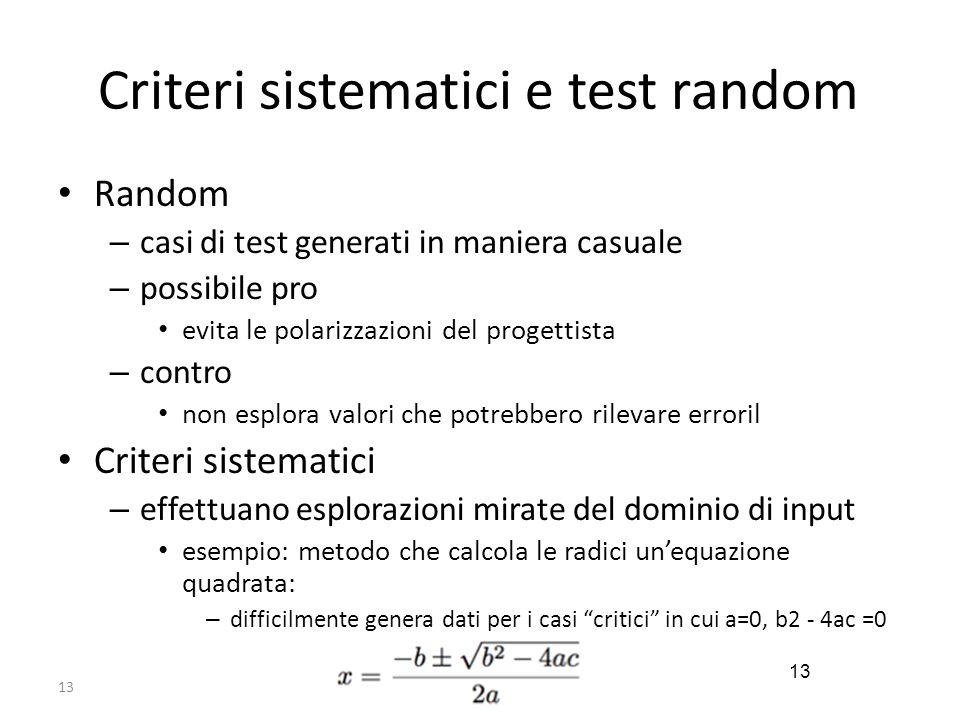 13 Criteri sistematici e test random Random – casi di test generati in maniera casuale – possibile pro evita le polarizzazioni del progettista – contr