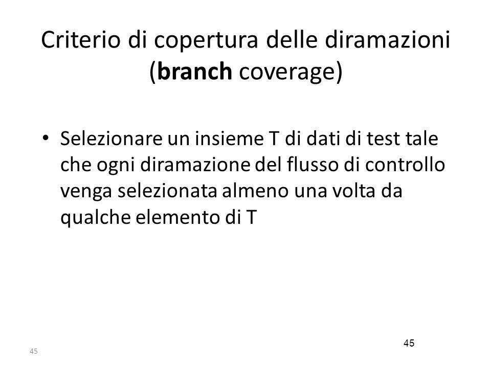 45 Criterio di copertura delle diramazioni (branch coverage) Selezionare un insieme T di dati di test tale che ogni diramazione del flusso di controll