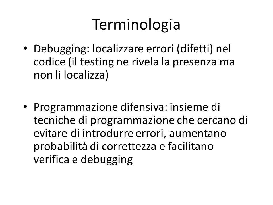 Terminologia Debugging: localizzare errori (difetti) nel codice (il testing ne rivela la presenza ma non li localizza) Programmazione difensiva: insie