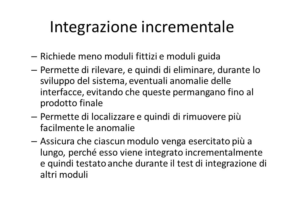 Integrazione incrementale – Richiede meno moduli fittizi e moduli guida – Permette di rilevare, e quindi di eliminare, durante lo sviluppo del sistema
