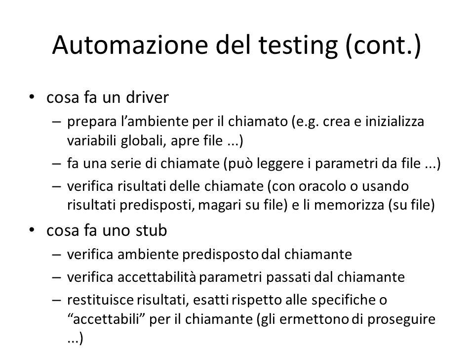 Automazione del testing (cont.) cosa fa un driver – prepara l'ambiente per il chiamato (e.g. crea e inizializza variabili globali, apre file...) – fa