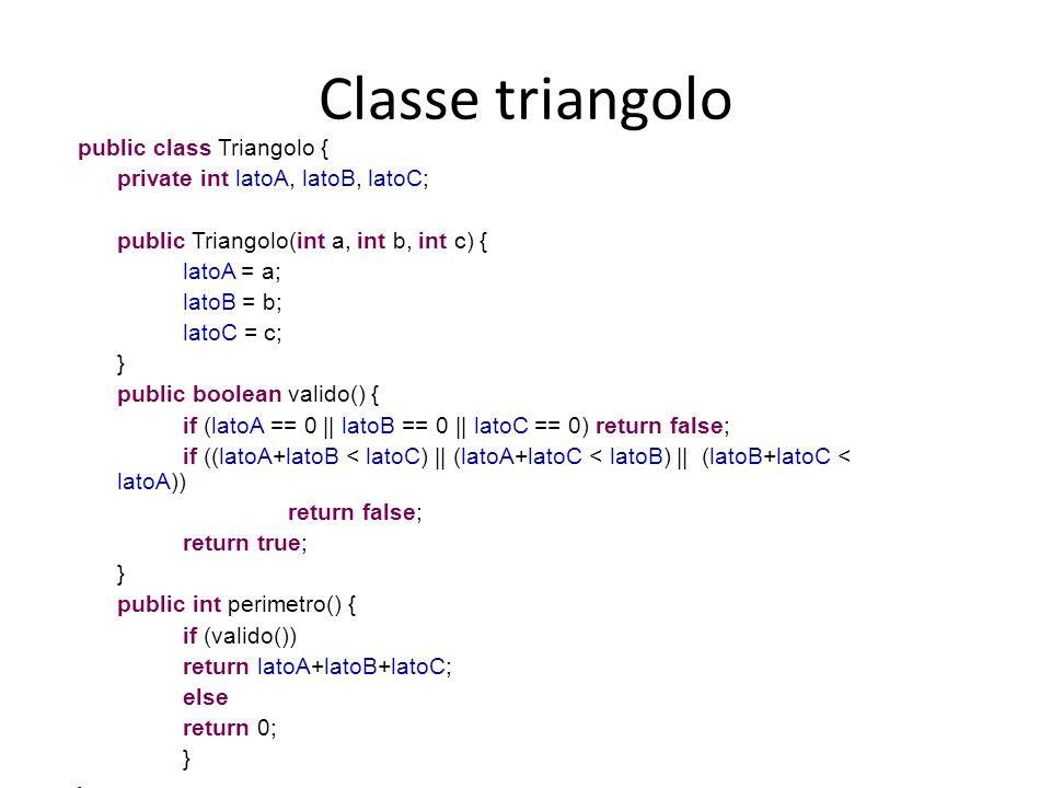 Classe triangolo public class Triangolo { private int latoA, latoB, latoC; public Triangolo(int a, int b, int c) { latoA = a; latoB = b; latoC = c; }