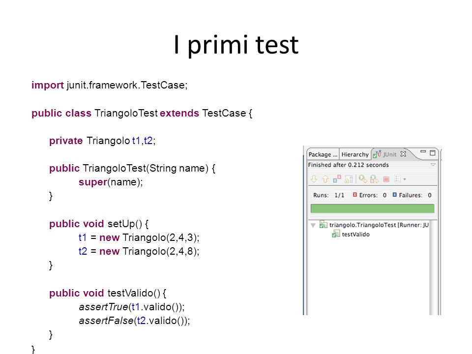 I primi test import junit.framework.TestCase; public class TriangoloTest extends TestCase { private Triangolo t1,t2; public TriangoloTest(String name)