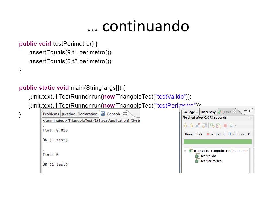 … continuando public void testPerimetro() { assertEquals(9,t1.perimetro()); assertEquals(0,t2.perimetro()); } public static void main(String args[]) {