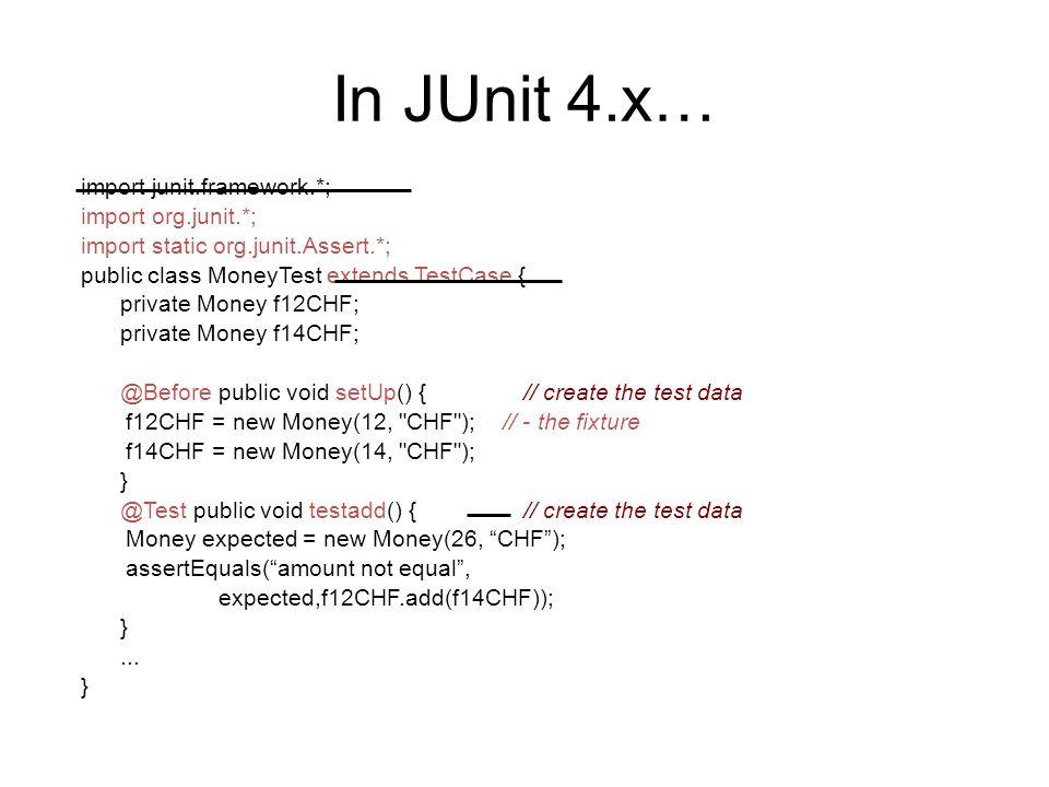 In JUnit 4.x… import junit.framework.*; import org.junit.*; import static org.junit.Assert.*; public class MoneyTest extends TestCase { private Money