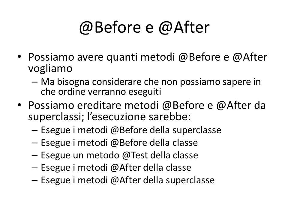@Before e @After Possiamo avere quanti metodi @Before e @After vogliamo – Ma bisogna considerare che non possiamo sapere in che ordine verranno esegui