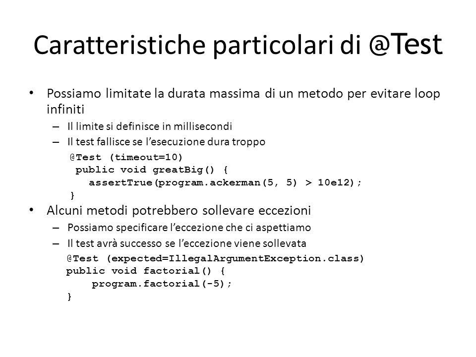 Caratteristiche particolari di @Test Possiamo limitate la durata massima di un metodo per evitare loop infiniti – Il limite si definisce in millisecon