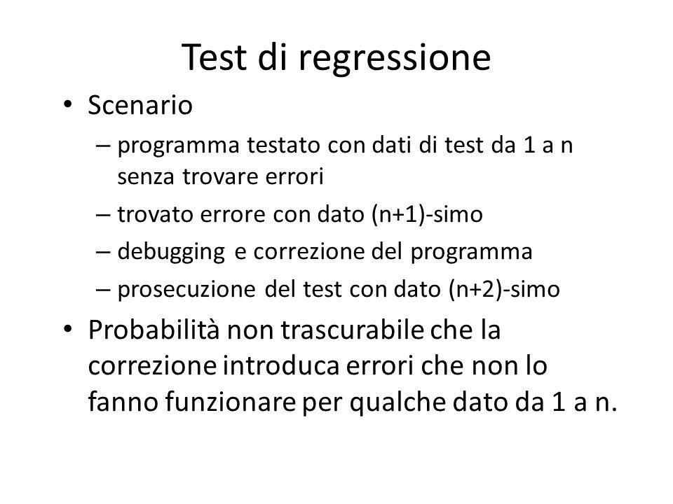 Test di regressione Scenario – programma testato con dati di test da 1 a n senza trovare errori – trovato errore con dato (n+1)-simo – debugging e cor