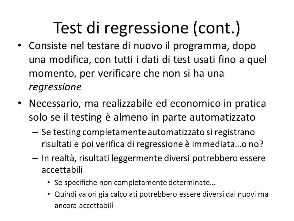 Test di regressione (cont.) Consiste nel testare di nuovo il programma, dopo una modifica, con tutti i dati di test usati fino a quel momento, per ver