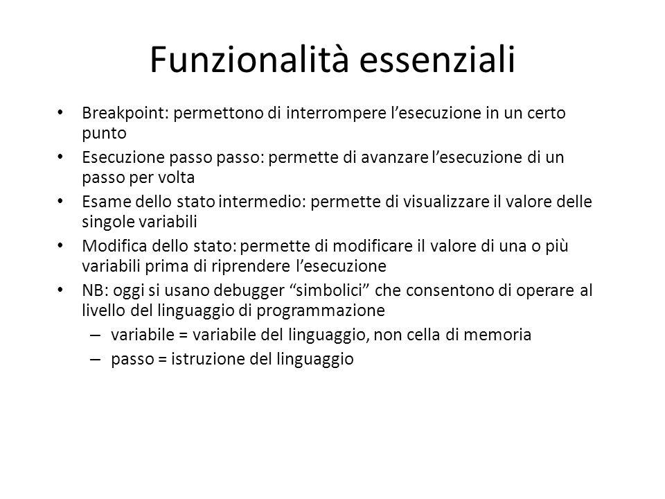Funzionalità essenziali Breakpoint: permettono di interrompere l'esecuzione in un certo punto Esecuzione passo passo: permette di avanzare l'esecuzion