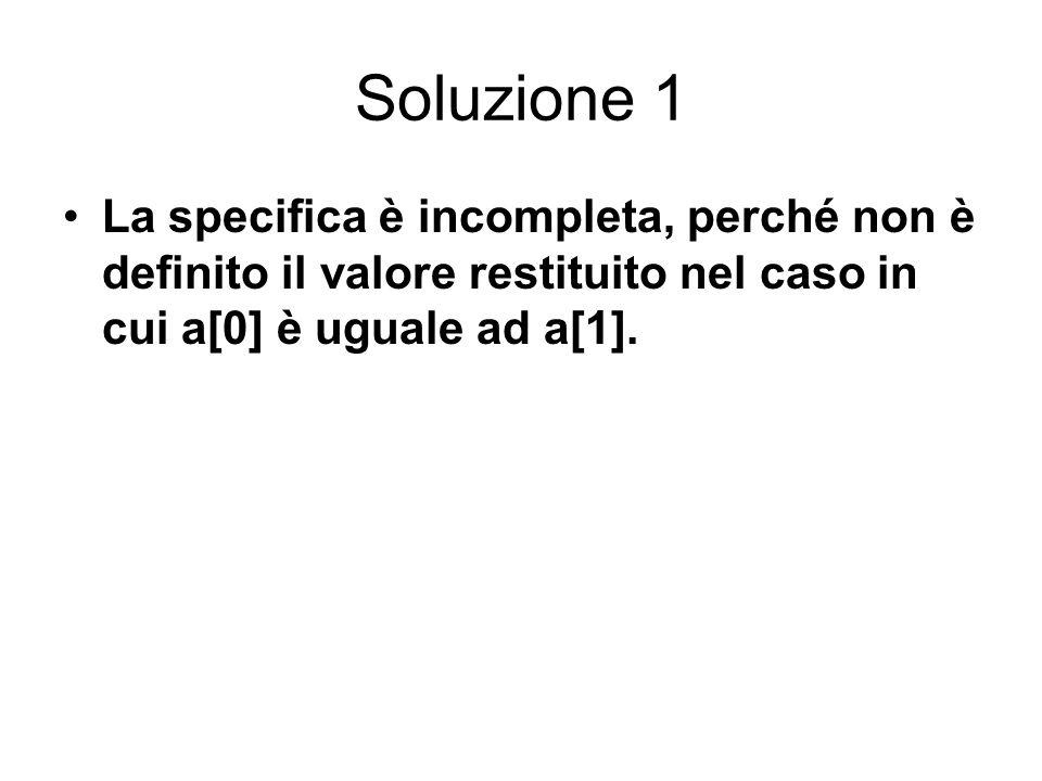 Soluzione 1 La specifica è incompleta, perché non è definito il valore restituito nel caso in cui a[0] è uguale ad a[1].