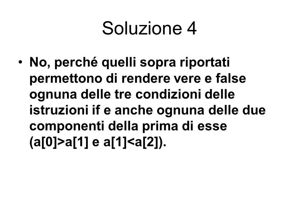 Soluzione 4 No, perché quelli sopra riportati permettono di rendere vere e false ognuna delle tre condizioni delle istruzioni if e anche ognuna delle due componenti della prima di esse (a[0]>a[1] e a[1]<a[2]).