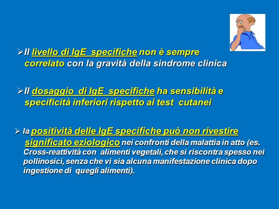  Il livello di IgE specifiche non è sempre correlato con la gravità della sindrome clinica correlato con la gravità della sindrome clinica  la positività delle IgE specifiche può non rivestire significato eziologico nei confronti della malattia in atto (es.