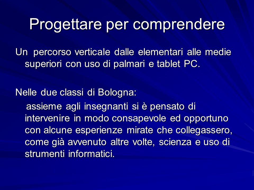 Progettare per comprendere Un percorso verticale dalle elementari alle medie superiori con uso di palmari e tablet PC. Nelle due classi di Bologna: as