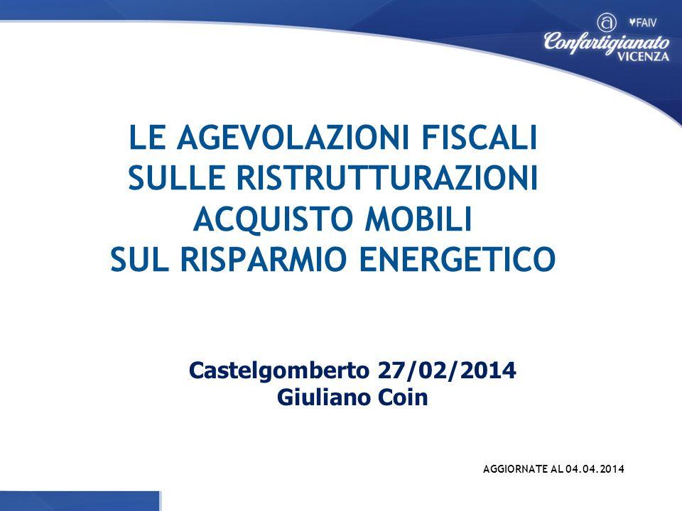 LE AGEVOLAZIONI FISCALI SULLE RISTRUTTURAZIONI ACQUISTO MOBILI SUL RISPARMIO ENERGETICO Castelgomberto 27/02/2014 Giuliano Coin AGGIORNATE AL 04.04.2014