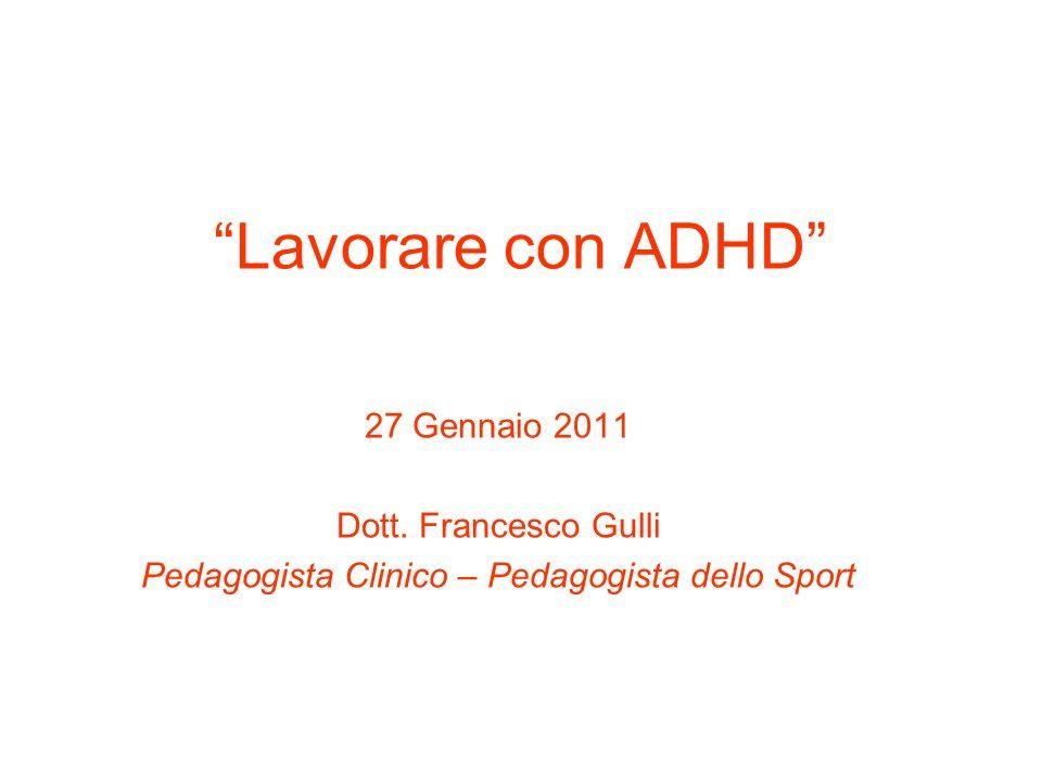 """""""Lavorare con ADHD"""" 27 Gennaio 2011 Dott. Francesco Gulli Pedagogista Clinico – Pedagogista dello Sport"""