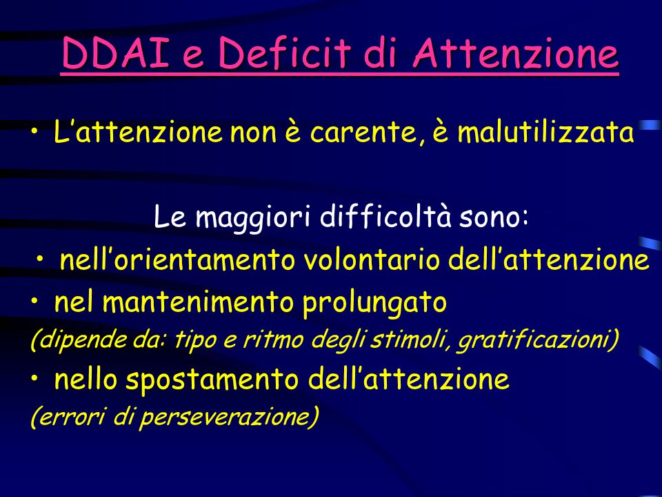 DDAI e Deficit di Attenzione L'attenzione non è carente, è malutilizzata Le maggiori difficoltà sono: nell'orientamento volontario dell'attenzione nel