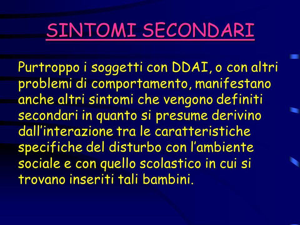 SINTOMI SECONDARI Purtroppo i soggetti con DDAI, o con altri problemi di comportamento, manifestano anche altri sintomi che vengono definiti secondari