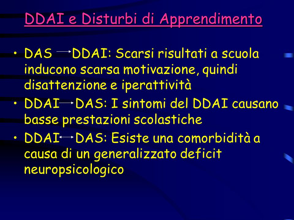 DDAI e Disturbi di Apprendimento DAS DDAI: Scarsi risultati a scuola inducono scarsa motivazione, quindi disattenzione e iperattività DDAI DAS: I sint