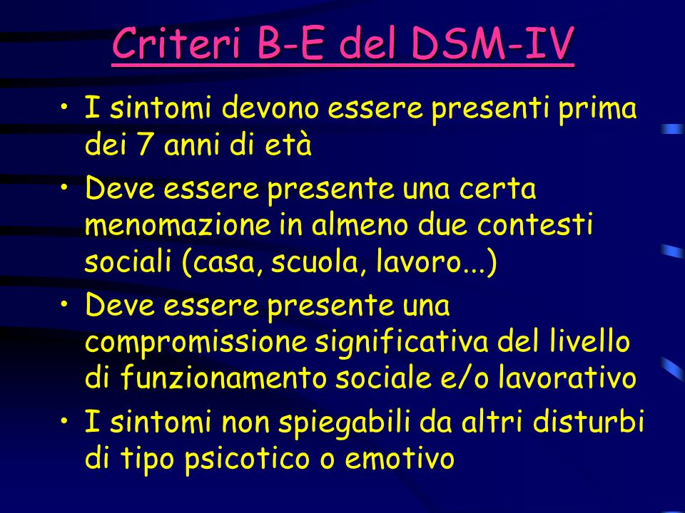 Criteri B-E del DSM-IV I sintomi devono essere presenti prima dei 7 anni di età Deve essere presente una certa menomazione in almeno due contesti soci