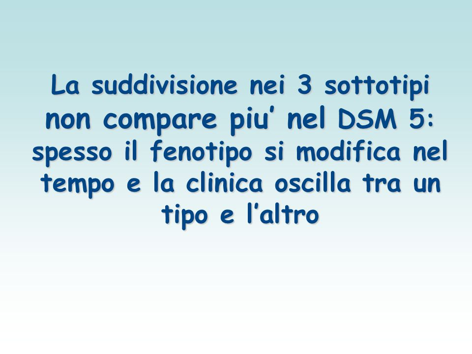 La suddivisione nei 3 sottotipi non compare piu' nel DSM 5: spesso il fenotipo si modifica nel tempo e la clinica oscilla tra un tipo e l'altro