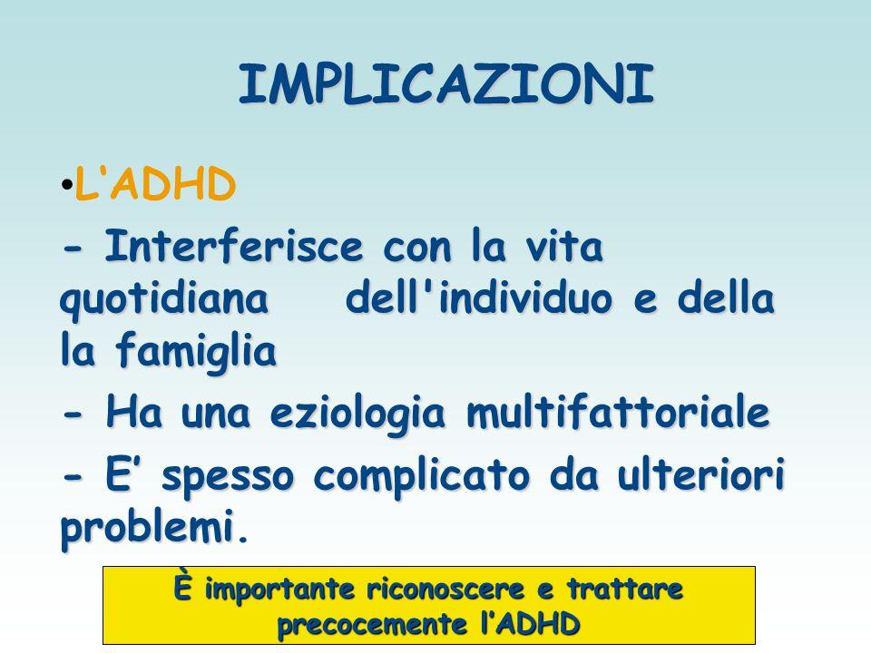 L'ADHD - Interferisce con la vita quotidiana dell'individuo e della la famiglia - Ha una eziologia multifattoriale - E' spesso complicato da ulteriori