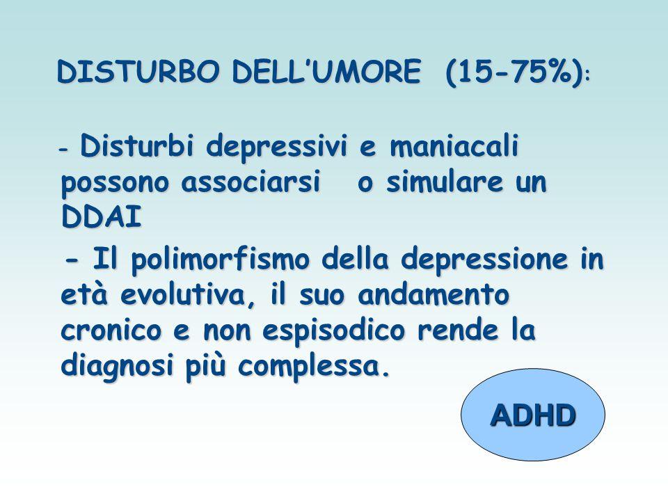 DISTURBO DELL'UMORE (15-75%) : - Disturbi depressivi e maniacali possono associarsi o simulare un DDAI - Disturbi depressivi e maniacali possono assoc