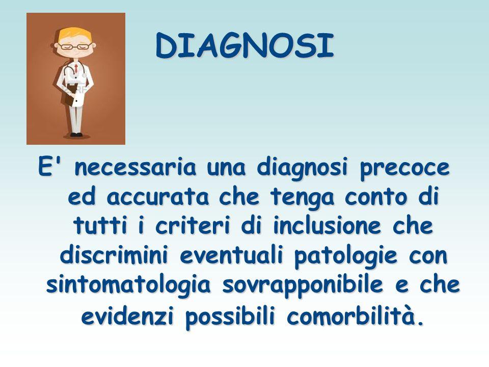 DIAGNOSI E' necessaria una diagnosi precoce ed accurata che tenga conto di tutti i criteri di inclusione che discrimini eventuali patologie con sintom