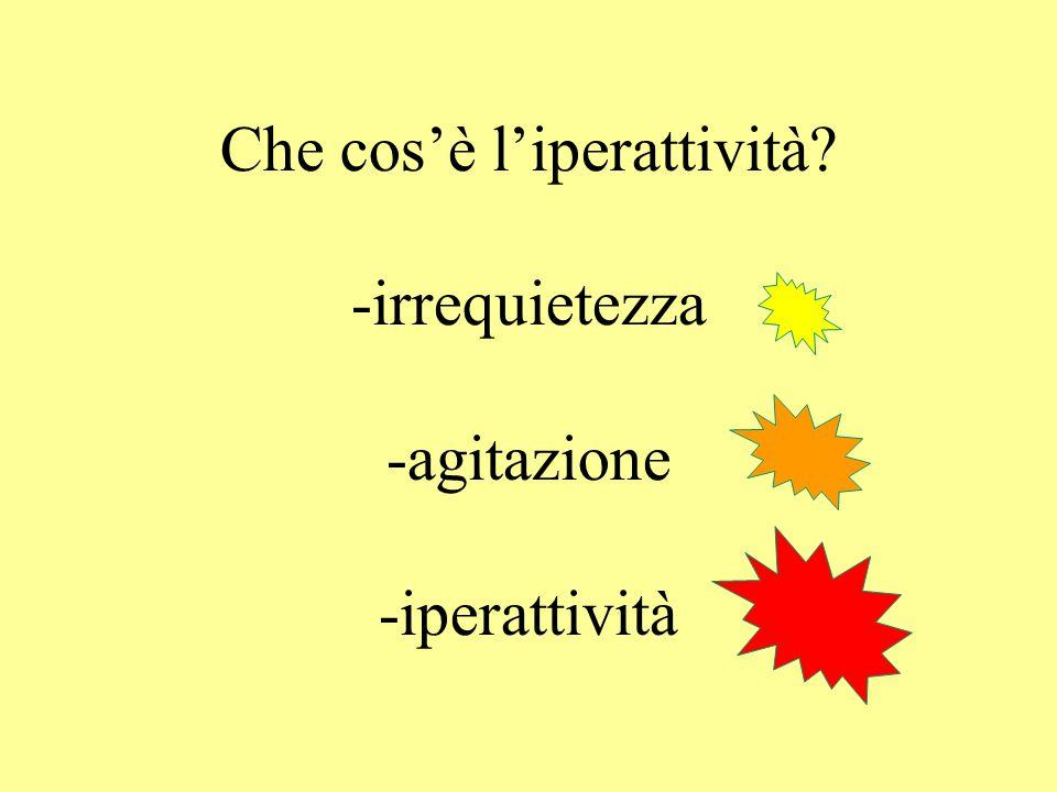 Che cos'è l'iperattività? -irrequietezza -agitazione -iperattività