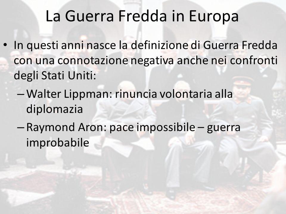 La Guerra Fredda in Europa In questi anni nasce la definizione di Guerra Fredda con una connotazione negativa anche nei confronti degli Stati Uniti: –