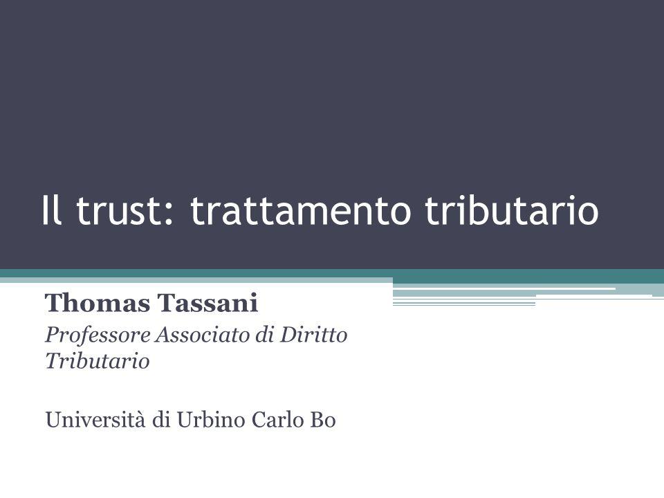 Il trust: trattamento tributario Thomas Tassani Professore Associato di Diritto Tributario Università di Urbino Carlo Bo