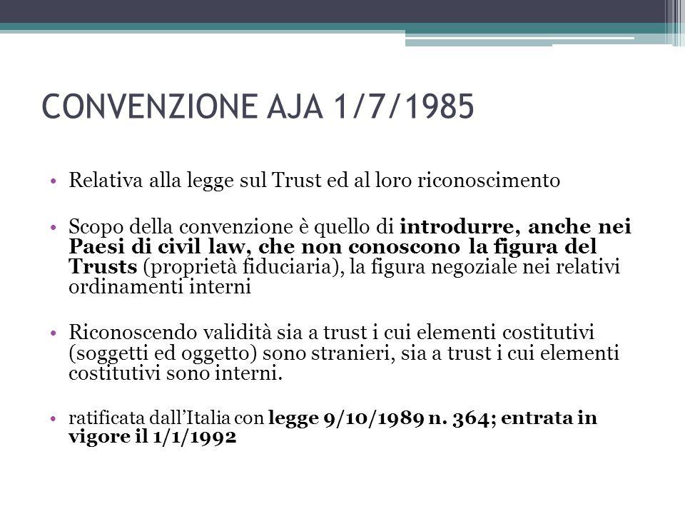 CONVENZIONE AJA 1/7/1985 Relativa alla legge sul Trust ed al loro riconoscimento Scopo della convenzione è quello di introdurre, anche nei Paesi di civil law, che non conoscono la figura del Trusts (proprietà fiduciaria), la figura negoziale nei relativi ordinamenti interni Riconoscendo validità sia a trust i cui elementi costitutivi (soggetti ed oggetto) sono stranieri, sia a trust i cui elementi costitutivi sono interni.